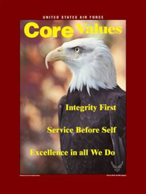 Core Values Poster, 8.25x11 inches, 300 ppi.  This poster was created by the Air Force News Agency. The image for this poster is available up to 18x24 inches at 300 ppi and can be provided in any format required for reproduction or duplication upon request. Air force Link does not provide printed posters but assistance can be provided in acquiring posters through your servicing DAPS.  A PDF version for printing on office printers is also available.  Requests can be made to afgraphics@dma.mil. Please specify the title and number.