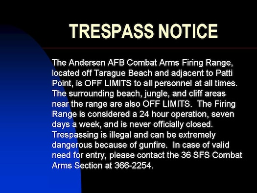 The Firing Range is considered a 24 hour operation, seven days a week, and is never officially closed.  Trespassing is illegal and can be extremely dangerous because of gunfire.
