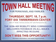Town Hall Meeting, Sept. 18, 7 p.m., at the Fort Dix Timmermann Center. All housing residents and interested personnel are welcome to attend the meeting to discuss issues regarding McGuire with Col. Balan Ayyar, 305th Air Mobility Wing commander.