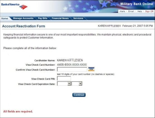 Here is an example of a site that has been spoofed to look like Bank of America Military Banking. An official looking email informs you that your account may have been accessed by an unofficial third party and it is urgent you click on the URL provided to confirm/update/verify your account data. No credit card company will ever ask you to verify your credit card number and expiration date in this manner. They also will never ask you for your PIN. If you give this information away, kiss your fortunes goodbye! Even if a scam artist sends out 10,000 phishing attempts and only 2 people fall for it, that is still a lucrative scam.