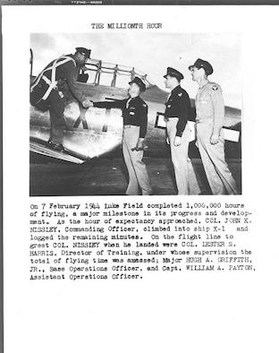 On 7 February 1944 Luke Field completed 1,000,000 hours of flying, a milestone in its progress and development. As the hour of expectancy approached, Col. John C. Nissley, commanding officer, climbed into ship X-1 and logged the remaining minutes. On the flightline to greet Col. Nissley were Col. Lester S. Harris, Director of Training, under whose supervision the total flying time was ammased; Major Hugh A. Griffith, Jr., Base Operations Officer, and Capt. William A. Payton, Assistant Operations Officer.