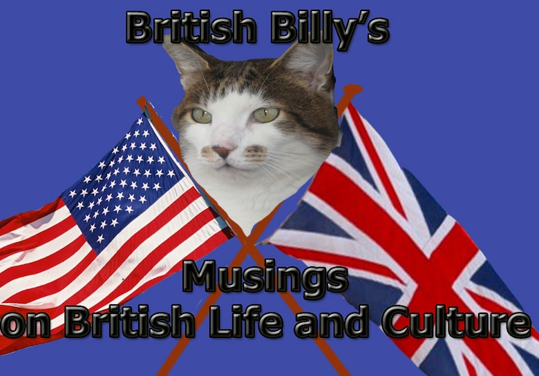 "Billy the Cat (aka British Billy) lives in Elveden, a local village about ten miles from RAF Lakenheath. Billy has been around a bit. He came from a rescue centre and prefers not to dwell on the past. He is proud of his country and its heritage and counts his friends and family as hailing from all corners of the British Isles. He is proud to be a ""moggy"". Many of his American friends and admirers ask Billy about the things puzzling them about life and culture in the U.K., and if he doesn't know the answer, he has ways and means of finding out. Feel free to send him any questions, and when he isn't sleeping or hunting, he'll try and put a few thoughts together to help you out."