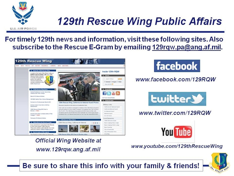 Timely articles, photos and videos are posted at www.129rqw.ang.af.mil. The 129th has a Facebook Fan Page at www.facebook.com/129RQW, Twitter feed at www.twitter.com/129RQW and YouTube channel at www.youtube.com/129thRescueWing. Go online at home, work or via your smartphone and friend, follow and subscribe to these sites if you haven't already.