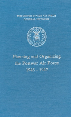 Planning and Organizing the Postwar Air Force, 1943-1947 by Herman S. Wolk