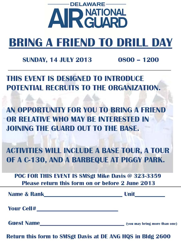Prospective members may find out more about the Delaware Air National Guard in person during our 'Bring a Friend to Drill Day' on Sunday, July 14, 2013, from 8:00 a.m. to Noon. Come to the New Castle ANG Base, 2600 Spruance Drive, New Castle, Del. Enjoy a base tour, a tour of a C-130 aircraft and a bar-be-cue in our picnic area. Share friendly conversation with people in your own age group and a little older. It is free; please register by June 2. Contact Senior Master Sgt. Mike Davis, 323-3359.