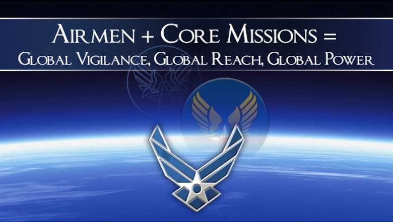 Airmen + Core Missions = Global Vigilance, Global Reach, Global Power