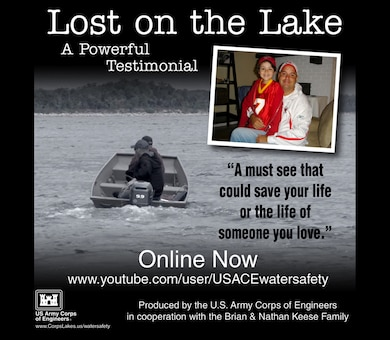 This is a powerful seven minute testimonial video that can save your life or the life of someone you love. It is targeted for a mature audience. Produced by the U.S. Army Corps of Engineers National Operations Center for Water Safety in cooperation with the Brian and Nathan Keese Family.