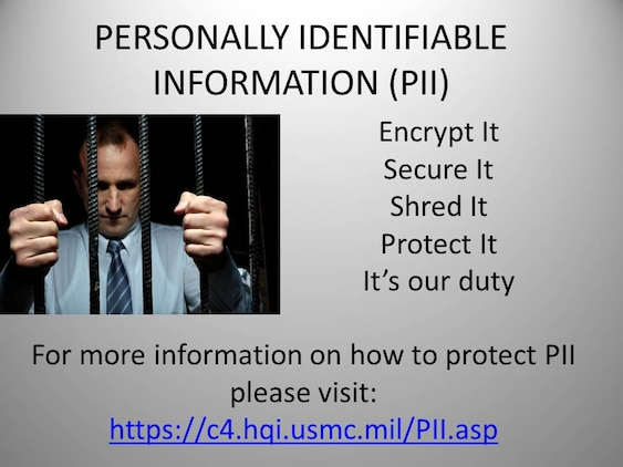 Safeguarding Personally Identifiable Information properly is critical to reducing the possibility of the loss or compromise of sensitive information that can adversely impact the integrity of the Marine Corps and its personnel, according to Commanding General's Policy Letter 7-13. When PII is compromised, it can cause undue emotional and financial hardship on service members, civilian Marines, and contractors.