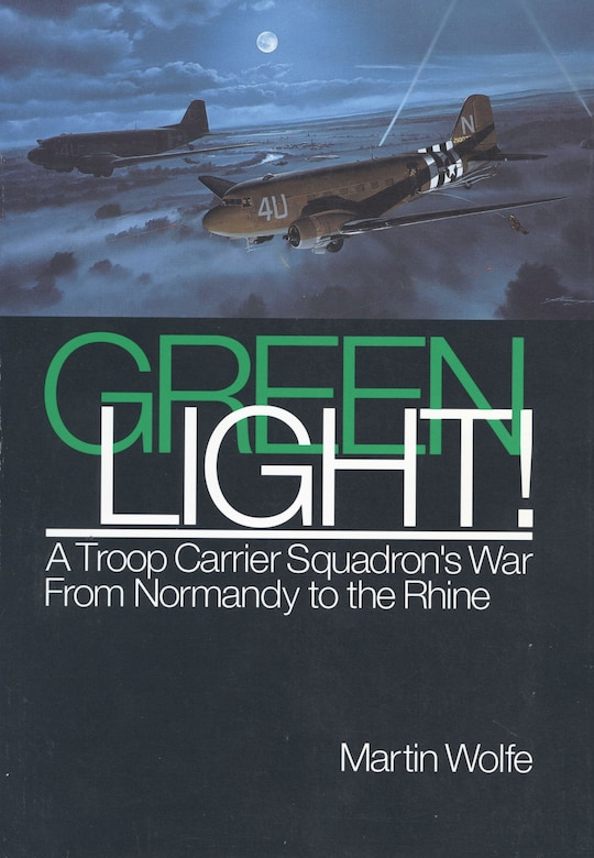 Green Light! A Troop Carrier Squadron's War From Normandy to the Rhine by Martin Wolfe.
