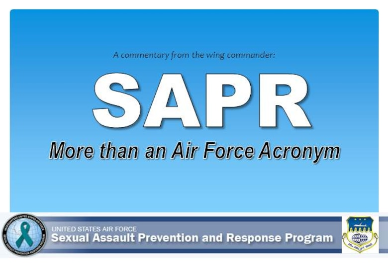 "(COMMENTARY) SAPR: More than an Air Force Acronym. Until we take deliberate steps as a team to change this culture into one where dignity and trust are our foundation, we will never reach our full potential. So I ask today, that each one of you make a commitment, to ""Sexual Assault Prevention and Response,"" to take real action and confront this issue head on."
