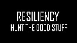 Resiliency is facing challenges that appear in front of us and hunting the good stuff to get past the challenges.