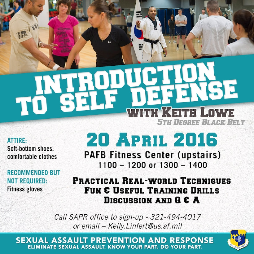 DOD personnel and their family members are invited to attend a free Introduction to Self Defense Class April 20, 11 a.m. to noon or 1 p.m. to 2 p.m., at the Patrick Air Force Base Fitness Center. Master Keith Lowe, 5th Degree Black Belt, teaches practical real-world techniques and provides useful training. Participants are asked to wear soft-bottom shoes and comfortable clothes. The class is being offered as part of Sexual Assault Awareness and Prevention Month, which is recognized in April by both military and civilian communities. To sign up, contact the 45th Space Wing Sexual Assault Response Coordinator (SARC) at (321) 494-4017. (U.S. Air Force graphic/James Rainier)