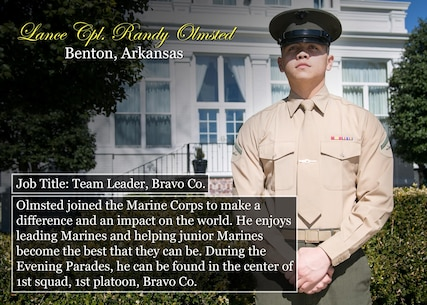 Lance Cpl. Randy Olmsted Benton, Ark. Job Title: Team Leader, Bravo Co. Olmsted joined the Marine Corps to make a difference and an impact on the world. He enjoys leading Marines and helping junior Marines become the best that they can be. During the Evening Parades, he can be found in the center of 1st squad, 1st platoon, Bravo Co. (Official Marine Corps photo by Cpl. Chi Nguyen/Released)