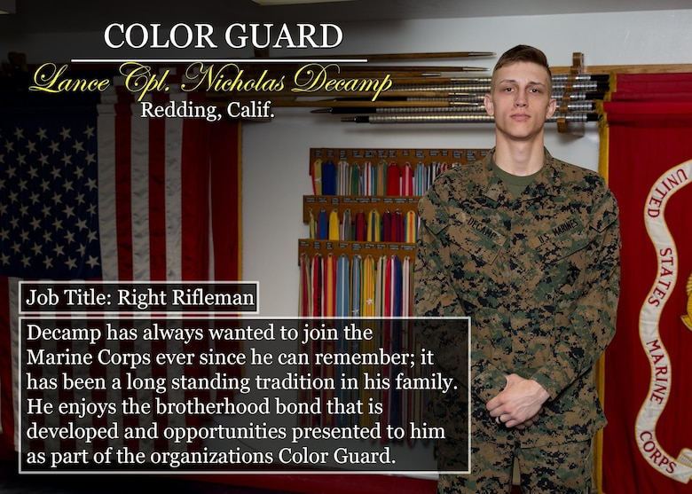 Lance Cpl. Nicholas Decamp Redding, Calif. Job Title: Right Rifleman Decamp has always wanted to join the Marine Corps ever since he can remember; it has been a long standing tradition in his family. He enjoys the brotherhood bond that is developed and opportunities presented to him as part of the organizations Color Guard. (Official Marine Corps graphic by Cpl. Chi Nguyen/Released)