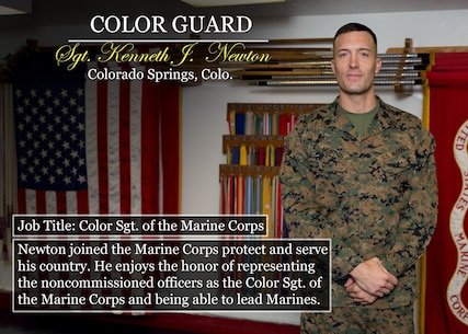 Sgt. Kenneth J.  Newton Colorado Springs, Colo. Job Title: Color Sgt. of the Marine Corps Newton joined the Marine Corps protect and serve his country. He enjoys the honor of representing the noncommissioned officers as the Color Sgt. of the Marine Corps and being able to lead Marines.  (Official Marine Corps graphic by Cpl. Chi Nguyen/Released)