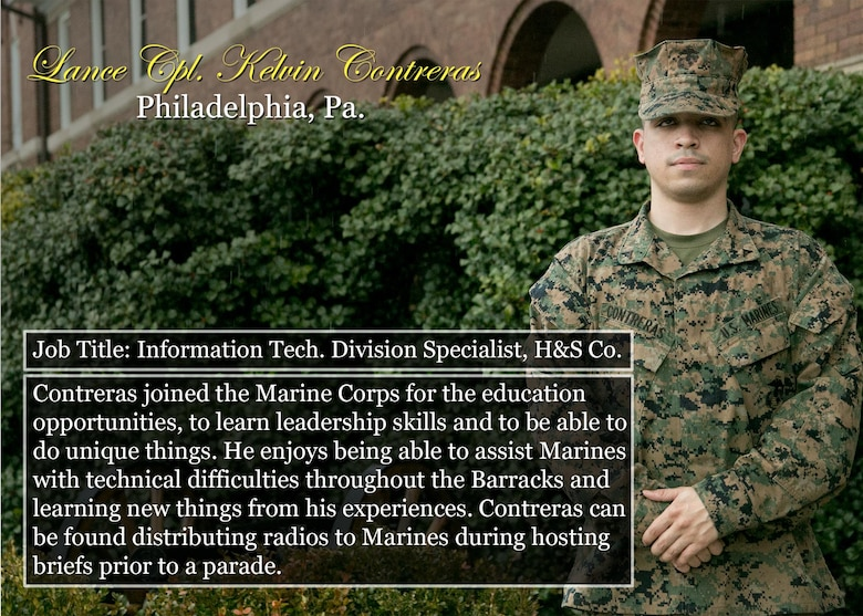 Lance Cpl. Kelvin Contreras Philadelphia, Pa. Job Title: Information Tech. Division Specialist, H&S Co. Contreras joined the Marine Corps for the education opportunities, to learn leadership skills and to be able to do unique things. He enjoys being able to assist Marines with technical difficulties throughout the Barracks and learning new things from his experiences. Contreras can be found distributing radios to Marines during hosting briefs prior to a parade. (Official Marine Corps graphic by Cpl. Chi Nguyen/Released)