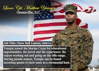 Lance Cpl. Matthew Yeargin Greenville, S.C. Job Title: Chow Hall Liaison, H&S Co. Yeargin joined the Marine Corps for educational opportunities, the travel and the experience. He enjoys working out and going on the rifle range. During parade season, Yeargin can be found escorting guests to their seats as a ceremonial host. (Official Marine Corps graphic by Cpl. Chi Nguyen/Released)