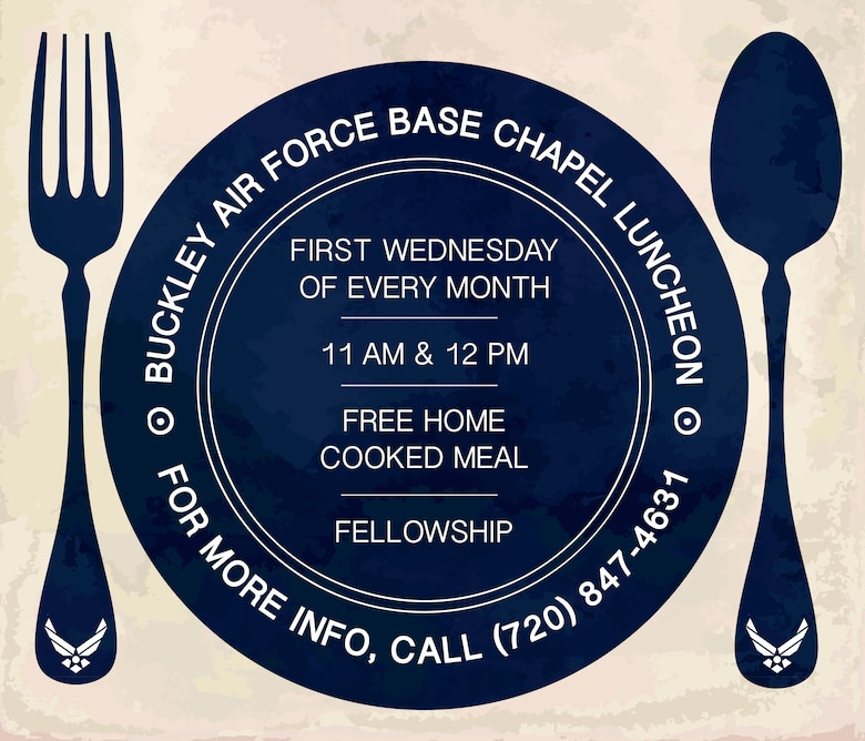 The monthly Chapel Luncheon is held every first Wednesday of the month in the Fellowship Hall at the Chapel on Buckley Air Force Base, Colo. The next luncheon will take place May 4. There are two separate servings, 11:00 a.m. and noon. For more information, contact the Buckley AFB Chapel by phone at (720) 847-4631 or by email at buckley.chapel@buckley.af.mil. (U.S. Air Force illustration by Staff Sgt. Katrina M. Brisbin/Released)