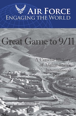 Great Game to 9/11: A concise History of Afghanistan's International Relations By Michael R. Rouland