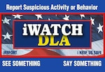 """See Something, Say Something"" is the message behind the Defense Logistics Agency's iWatch Program which is designed to engage the workforce in protecting our workplace. (DLA graphic)"