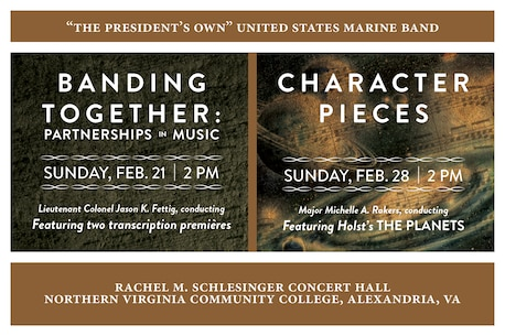 BANDING TOGETHER: Sunday, Feb. 21 at 2 p.m. EST, NOVA, Alexandria, Va. - All of the works on this creative concert program tell the tale of partnerships; those that are told by the music itself and those that bring it to life on the concert stage. Included are two world premières: internationally lauded conductor and composer Gerard Schwarz's new transcription of his tone poem Rudolf and Jeanette and a substantial new transcription for band of Percy Grainger's imaginary ballet The Warriors.  CHARACTER PIECES: Sunday, Feb. 28 at 2 p.m. EST, NOVA, Alexandria, Va. - Music has the remarkable ability to portray the character of someone or something. This quality is exemplified in the cornerstone of this program, Gustav Holst's orchestral suite depicting the astrological character of the planets.  Both concerts are free with no tickets required.