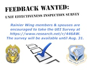 The 446th 'Rainier' Airlift Wing is currently undergoing a Unit Effectiveness Inspection which will culminate in a Capstone event during the December Unit Training Assembly. As part of the inspection, Rainier Wing members and their spouses are encouraged to take the UEI Survey at https://www.research.net/r/446AW. The survey will be available until Aug. 31.