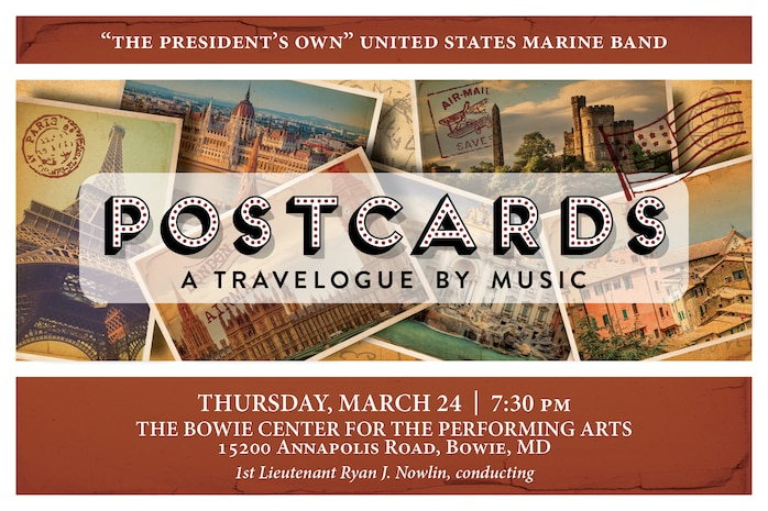 "POSTCARDS: Thursday, March 24 at 7:30 p.m. EST, Bowie Center for the Performing Arts, Bowie, Md. In 1891, John Philip Sousa embarked on the U.S. Marine Band's first national concert tour, launching a tradition of travel that has continued for the past 125 years. We invite you to hitch a ride with the band as we cross the Atlantic to tour the streets of Paris, immerse ourselves in the history of London and Scotland, and delight in the breathtaking fountains of Rome. ""The Stars and Stripes Forever"" plays us home, just as it did for Sousa when he first conceived its timeless strains on a return voyage from Europe 110 years ago. The concert is free, no tickets required. Free parking is available."