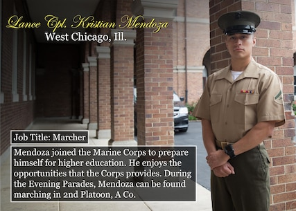 Lance Cpl. Kristian Mendoza Job Title: Marcher West Chicago, Ill. Mendoza joined the Marine Corps to prepare himself for higher education. He enjoys the opportunities that the Corps provides. During the Evening Parades, Mendoza can be found marching in 2nd Platoon, A Co. (Official Marine Corps graphic by Cpl. Chi Nguyen/Released)
