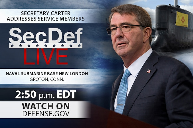 Defense Secretary Ash Carter is scheduled to make remarks and take questions from service members at Naval Submarine Base New London, Conn.