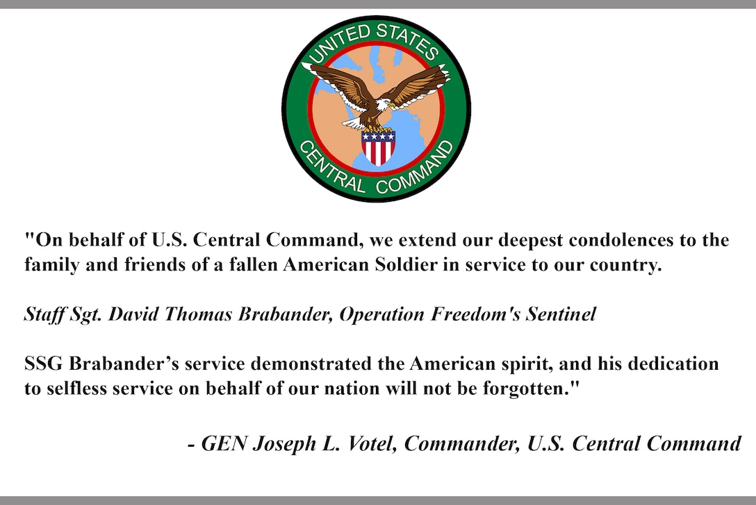 """""""On behalf of U.S. Central Command, we extend our deepest condolences to thefamily and friends of a fallen American Soldier in service to our country.  Staff Sgt. David Thomas Brabander, Operation Freedom's Sentinel  SSG Brabander's service demonstrated the American spirit, and his dedicationto selfless service on behalf of our nation will not be forgotten.""""  - GEN Joseph L. Votel, Commander, U.S. Central Command"""