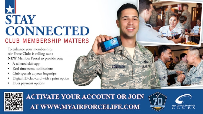 To enhance club membership, Air Force Clubs is rolling out a new member portal to provide a tailored app, real-time event notifications, club specials, digital ID club card with a print option and dues payment options. To learn more, visit www.myairforcelife.com.