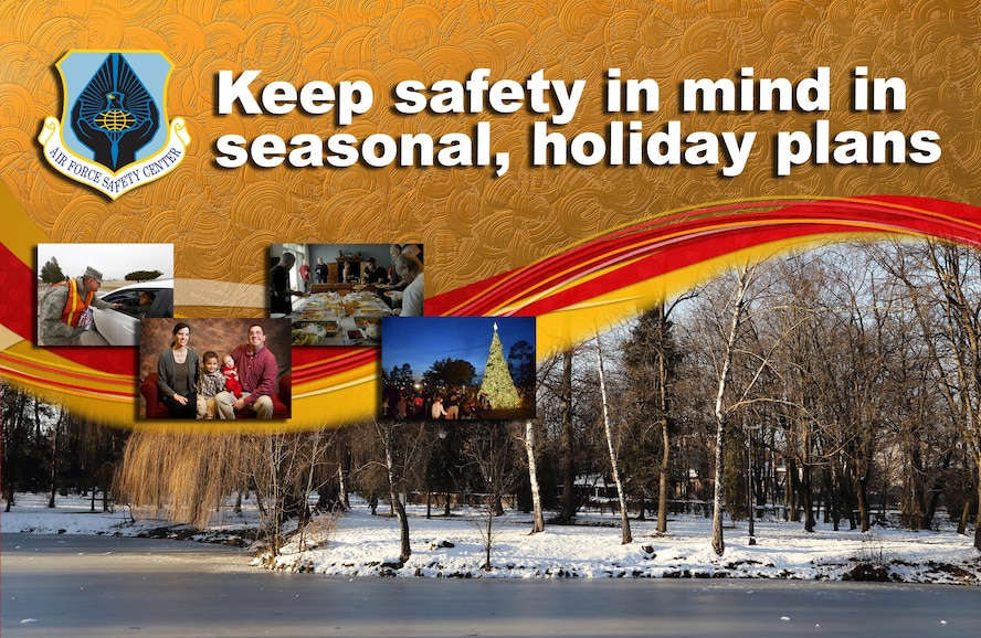 Air Force safety officials encourage Airmen to be safe when they make seasonal and holiday plans. Temperature changes, shorter daylight hours, increased travel and emotional overload are hallmarks of the fall, winter and holiday seasons that safety officials say result in preventable mishaps.