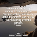 Quote of the Day: courage means to keep working a relationship, to continue seeking solutions to difficult problems, and to stay focused during stressful periods. -- Denis Waitley