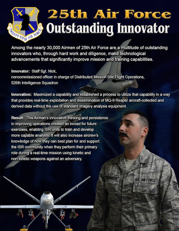 Among the exceptional Airmen of the 25th Air Force are many inspirational leaders, motivators and innovators. Staff Sgt. Nick, noncommissioned officer in charge of Distributed Mission Site Flight Operations, 526th Intelligence Squadron, is one of those unique Airmen.
