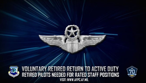 Retired Air Force pilots holding Air Force Specialty Code 11X are encouraged to apply for the Voluntary Retired Return to Active Duty Program in order to fill rated staff positions to help alleviate the existing manning shortages within the Air Force rated pilot community.