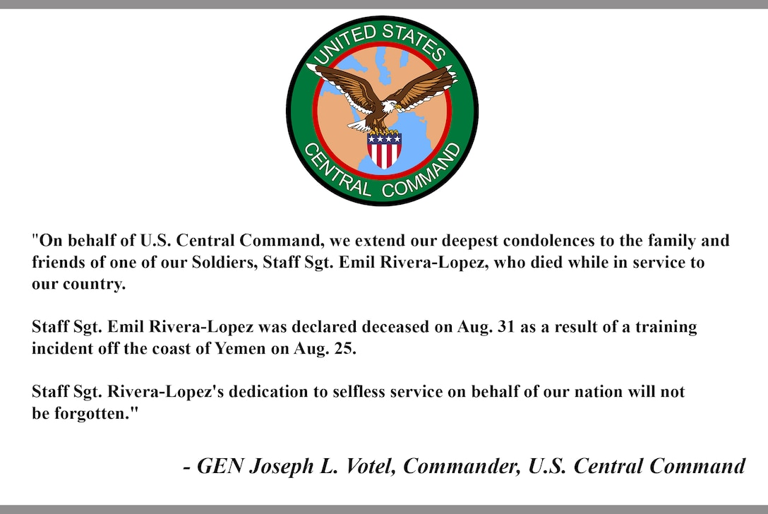 """""""On behalf of U.S. Central Command, we extend our deepest condolences to the family and friends of one of our Soldiers, Staff Sgt. Emil Rivera-Lopez, who died while in service to our country.  Staff Sgt. Emil Rivera-Lopez was declared deceased on Aug. 31 as a result of a training incident off the coast of Yemen on Aug. 25.  Staff Sgt. Rivera-Lopez's dedication to selfless service on behalf of our nation will not be forgotten.""""  - GEN Joseph L. Votel, Commander, U.S. Central Command"""