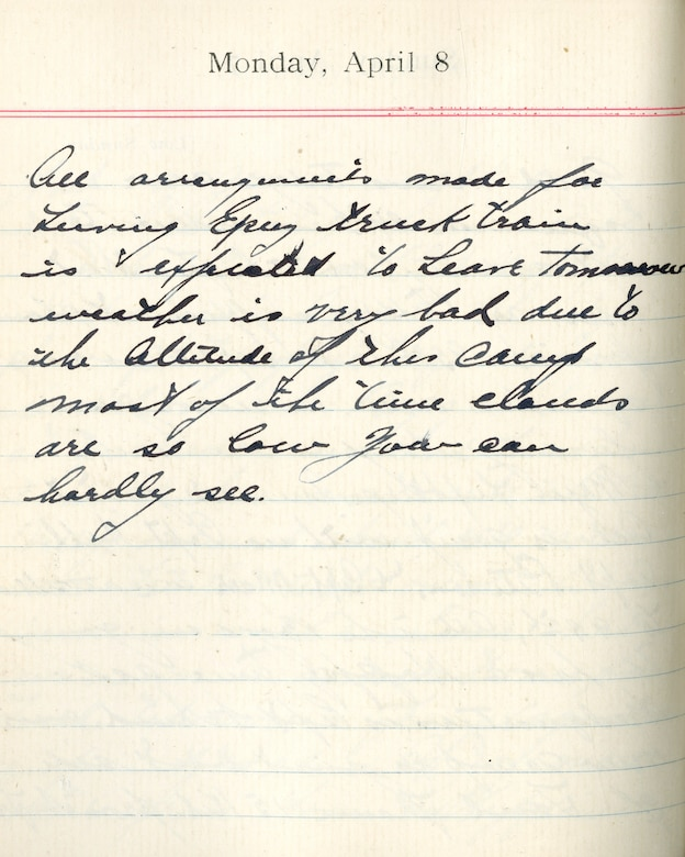 Capt. Edward V. Rickenbacker's 1918 wartime diary entry. (04/08/1918). All arrangements made for leaving Epiez.  Truck train is expected to leave tomorrow.  Weather is very bad due to the altitude of this camp.  Most of the time clouds are so low you can hardly see.