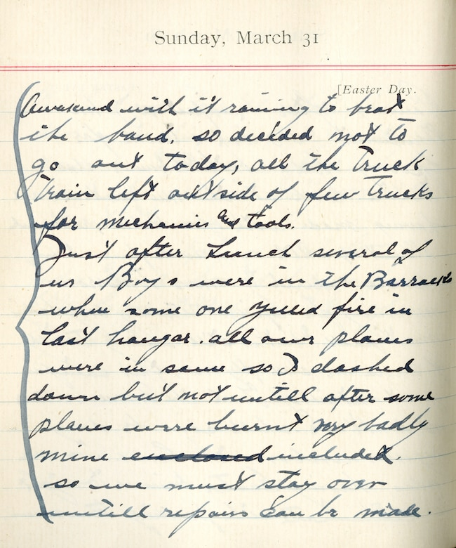 Capt. Edward V. Rickenbacker's 1918 wartime diary entry. (03/31/1918) Awakened with it raining to beat the band so decided not to go out today.  All the truck trains left outside of a few trucks for mechanics and tools.  Just after lunch several of us boys were in the barracks where someone yelled fire in last hangar.  All our planes were in same, so I dashed down but not until after some planes were burnt very badly.  Mine included.  So we must stay over until repairs can be made.