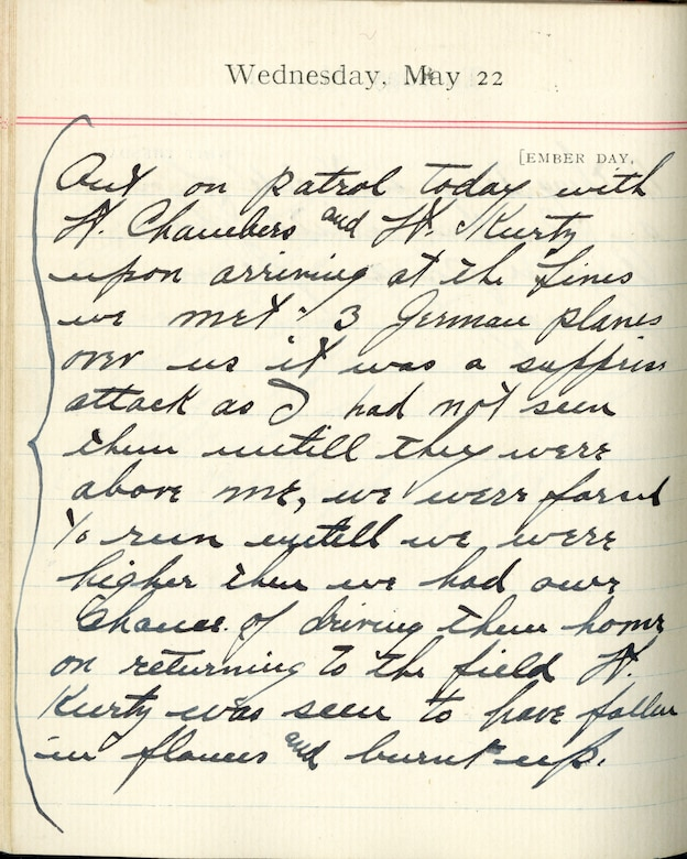 Capt. Edward V. Rickenbacker's 1918 wartime diary entry. (05/22/1918).  Out on patrol today with Lt. Chambers and Lt. [Paul B.] Kurtz.  Upon arriving at the lines we met 3 German planes over us.  It was a surprise attack as I had not seen them until they were above me.  We were forced to run until we were higher – then we had our chance of driving them home.  On returning to the field, Lt. Kurtz was seen to have fallen in flames and burnt up.