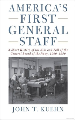 America's First General Staff: A Short History of the Rise and Fall of the General Board of the Navy, 1900–1950