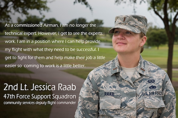 Second Lieutenant Jessica Raab, 47th Force Support Squadron, community services deputy flight commander, completed her career-long goal of becoming an officer. Raab's father was a U.S. Air Force pilot during the Vietnam War, which influenced her throughout her childhood to follow in his footsteps to join the Air Force and commission. (U.S. Air Force graphic by Airman 1st Class Anne McCready)