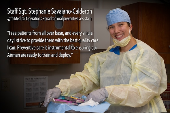 Staff Sgt. Stephanie Savaiano-Calderon, 47th Medical Operations Squadron Dental Clinic oral prevetive assistant, is trained to provide patients with oral health education and information as well as the basic elements of preventive care. Savaiano-Calderon's hope is that the overall quality of the work she and her team accomplish in the clinic, will always improve through her attention to detail and her desire to do her job well. (U.S. Air Force graphic by Airman 1st Class Anne McCready)