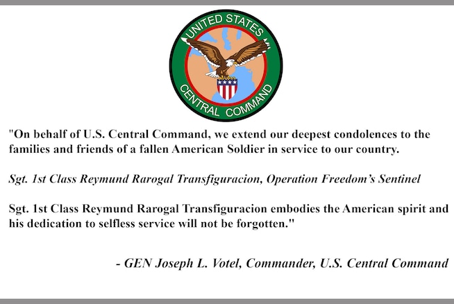 """""""On behalf of U.S. Central Command, we extend our deepest condolences to the family and friends of a fallen American Soldier in service to our country. Sgt. 1st Class Reymund Rarogal Transfiguracion, Operation Freedom's Sentinel. Sgt. 1st Class Reymund Rarogal Transfiguracion embodies the American spirit and his dedication to selfless service will not be forgotten."""" - General Joseph L. Votel, Commander, U.S. Central Command"""
