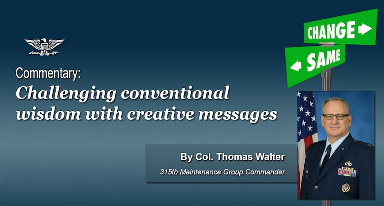 Challenging conventional wisdom with creative messages, a commentary by Col. Thomas Walter, 315th Maintenance Group commander.