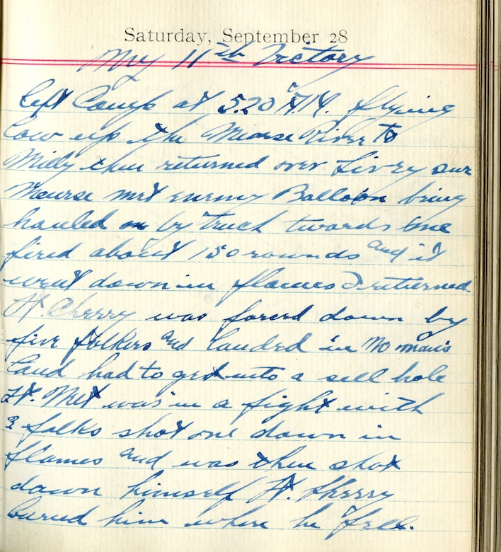 <My 11th Victory>  Left Camp at 5:20 A.M. flying low up the Meuse River to Villy, then returned over Sivry-sur-Meuse, met enemy balloon being hauled by truck towards me.  Fired about 150 rounds and it went down in flames.  I returned.  Lt. Sherry was forced down by five Fokkers and landed in no man's land, had to get into a [shell] hole.  Lt. Nutt was in a fight with 3 [Fokkers], shot one down in flames and was then shot down himself.  Lt. Sherry buried him where he fell.