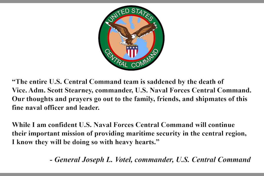 """""""The entire U.S. Central Command team is saddened by the death of Vice. Adm. Scott Stearney, commander, U.S. Naval Forces Central Command. Our thoughts and prayers go out to the family, friends, and shipmates of this fine naval officer and leader.  While I am confident U.S. Naval Forces Central Command will continue their important mission of providing maritime security in the central region, I know they will be doing so with heavy hearts.""""  - General Joseph L. Votel, commander, U.S. Central Command"""