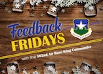 "Feedback Fridays is a weekly forum that aims to connect the 502d Air Base Wing with members of the Joint Base San Antonio community. Questions are collected during commander's calls, town hall meetings and throughout the week. If you have a question or concern, please send an email to RandolphPublicAffairs@us.af.mil using the subject line ""Feedback Fridays."" Questions will be further researched and published as information becomes available. (Photo by Courtesy graphic)"
