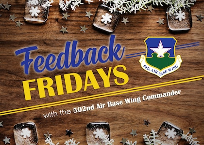 """Feedback Fridays is a weekly forum that aims to connect the 502d Air Base Wing with members of the Joint Base San Antonio community. Questions are collected during commander's calls, town hall meetings and throughout the week. If you have a question or concern, please send an email to RandolphPublicAffairs@us.af.mil using the subject line """"Feedback Fridays."""" Questions will be further researched and published as information becomes available. (Photo by Courtesy graphic)"""