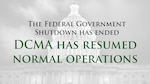 The recent government shutdown has ended, and DCMA has resumed normal operations.