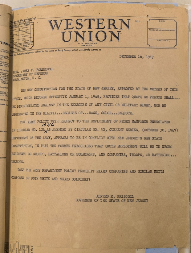"Telegram sent from New Jersey Governor Alfred E. Driscoll to James V. Forrestal, Secretary of Defense on Dec. 16, 1947, asking: ""Does the Army Department Policy prohibit mixed companies and similar units composed of both white and negro soldiers?"" New Jersey had passed a new constitution in 1947 that ended segregation in the New Jersey National Guard. Army policy at the time prohibited racially mixed units. (New Jersey National Guard photo by Mark C. Olsen)"